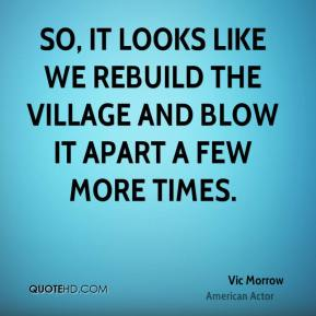 Vic Morrow - So, it looks like we rebuild the village and blow it apart a few more times.