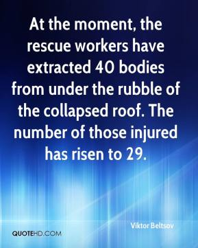 Viktor Beltsov  - At the moment, the rescue workers have extracted 40 bodies from under the rubble of the collapsed roof. The number of those injured has risen to 29.