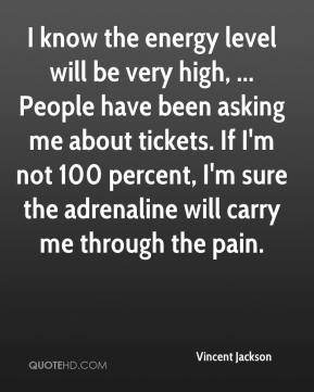I know the energy level will be very high, ... People have been asking me about tickets. If I'm not 100 percent, I'm sure the adrenaline will carry me through the pain.