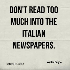 Walter Bugno  - Don't read too much into the Italian newspapers.