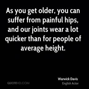 As you get older, you can suffer from painful hips, and our joints wear a lot quicker than for people of average height.