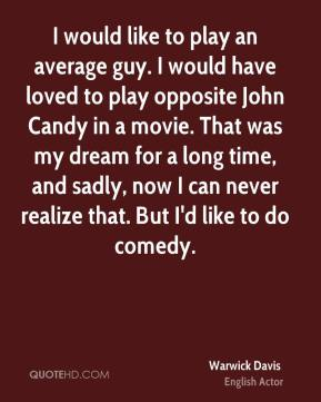 I would like to play an average guy. I would have loved to play opposite John Candy in a movie. That was my dream for a long time, and sadly, now I can never realize that. But I'd like to do comedy.