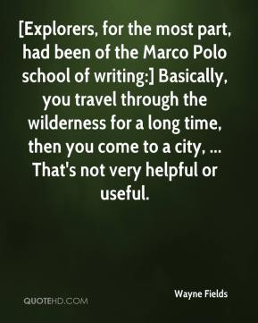 Wayne Fields  - [Explorers, for the most part, had been of the Marco Polo school of writing:] Basically, you travel through the wilderness for a long time, then you come to a city, ... That's not very helpful or useful.