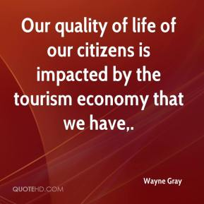 Wayne Gray  - Our quality of life of our citizens is impacted by the tourism economy that we have.