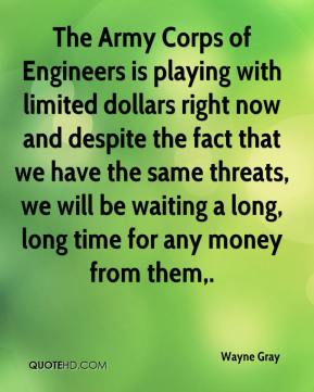 Wayne Gray  - The Army Corps of Engineers is playing with limited dollars right now and despite the fact that we have the same threats, we will be waiting a long, long time for any money from them.