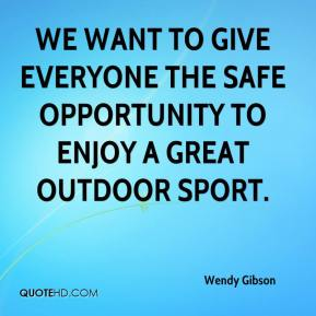 Wendy Gibson  - We want to give everyone the safe opportunity to enjoy a great outdoor sport.