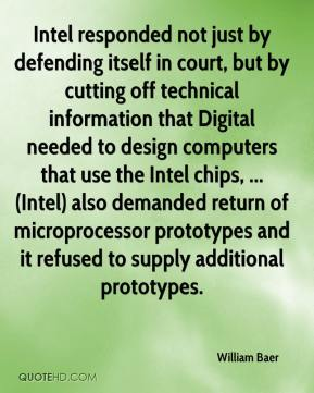 William Baer  - Intel responded not just by defending itself in court, but by cutting off technical information that Digital needed to design computers that use the Intel chips, ... (Intel) also demanded return of microprocessor prototypes and it refused to supply additional prototypes.