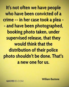 William Bastone  - It's not often we have people who have been convicted of a crime -- in her case took a plea -- and have been photographed, booking photo taken, under supervised release, that they would think that the distribution of their police photo shouldn't be done. That's a new one for us.