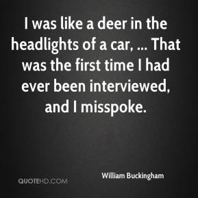 William Buckingham  - I was like a deer in the headlights of a car, ... That was the first time I had ever been interviewed, and I misspoke.