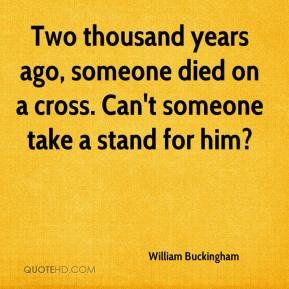 William Buckingham  - Two thousand years ago, someone died on a cross. Can't someone take a stand for him?