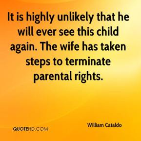 William Cataldo  - It is highly unlikely that he will ever see this child again. The wife has taken steps to terminate parental rights.