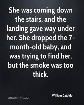 William Cataldo  - She was coming down the stairs, and the landing gave way under her. She dropped the 7-month-old baby, and was trying to find her, but the smoke was too thick.