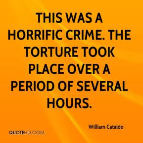 William Cataldo  - This was a horrific crime. The torture took place over a period of several hours.