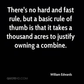 William Edwards  - There's no hard and fast rule, but a basic rule of thumb is that it takes a thousand acres to justify owning a combine.