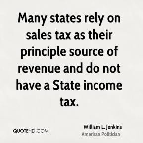 William L. Jenkins - Many states rely on sales tax as their principle source of revenue and do not have a State income tax.