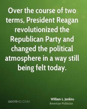 William L. Jenkins - Over the course of two terms, President Reagan revolutionized the Republican Party and changed the political atmosphere in a way still being felt today.