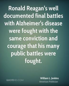 William L. Jenkins - Ronald Reagan's well documented final battles with Alzheimer's disease were fought with the same conviction and courage that his many public battles were fought.