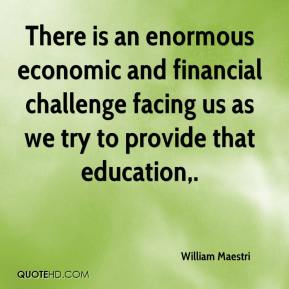 There is an enormous economic and financial challenge facing us as we try to provide that education.