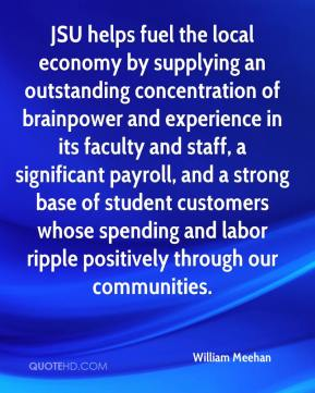 William Meehan  - JSU helps fuel the local economy by supplying an outstanding concentration of brainpower and experience in its faculty and staff, a significant payroll, and a strong base of student customers whose spending and labor ripple positively through our communities.