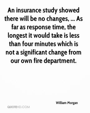 William Morgan  - An insurance study showed there will be no changes, ... As far as response time, the longest it would take is less than four minutes which is not a significant change from our own fire department.