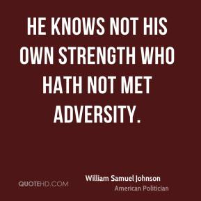 He knows not his own strength who hath not met adversity.