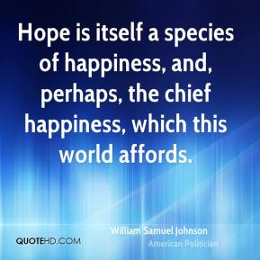 William Samuel Johnson - Hope is itself a species of happiness, and, perhaps, the chief happiness, which this world affords.