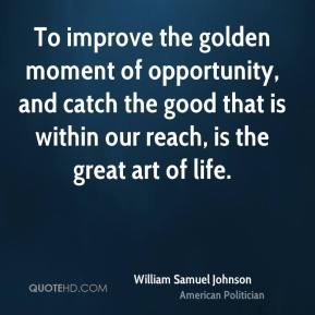 William Samuel Johnson - To improve the golden moment of opportunity, and catch the good that is within our reach, is the great art of life.