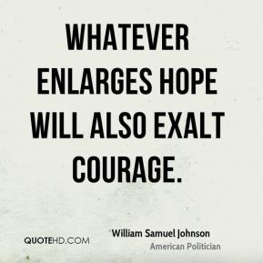 Whatever enlarges hope will also exalt courage.