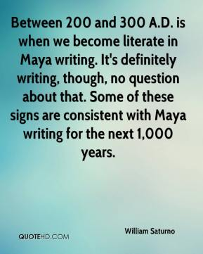 Between 200 and 300 A.D. is when we become literate in Maya writing. It's definitely writing, though, no question about that. Some of these signs are consistent with Maya writing for the next 1,000 years.