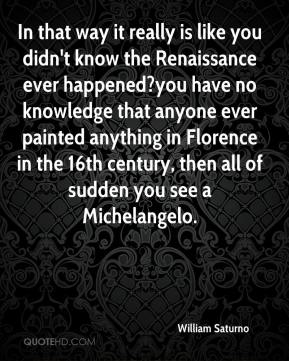In that way it really is like you didn't know the Renaissance ever happened?you have no knowledge that anyone ever painted anything in Florence in the 16th century, then all of sudden you see a Michelangelo.
