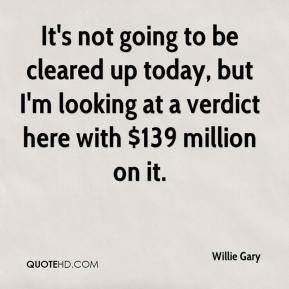Willie Gary  - It's not going to be cleared up today, but I'm looking at a verdict here with $139 million on it.