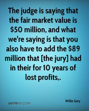 Willie Gary  - The judge is saying that the fair market value is $50 million, and what we're saying is that you also have to add the $89 million that [the jury] had in their for 10 years of lost profits.