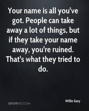 Your name is all you've got. People can take away a lot of things, but if they take your name away, you're ruined. That's what they tried to do.