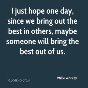 Willie Worsley  - I just hope one day, since we bring out the best in others, maybe someone will bring the best out of us.