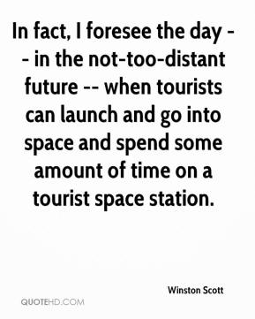 Winston Scott  - In fact, I foresee the day -- in the not-too-distant future -- when tourists can launch and go into space and spend some amount of time on a tourist space station.