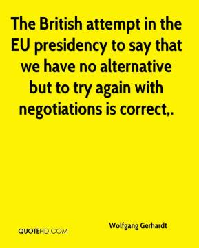 The British attempt in the EU presidency to say that we have no alternative but to try again with negotiations is correct.