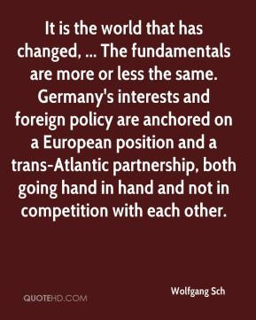 Wolfgang Sch  - It is the world that has changed, ... The fundamentals are more or less the same. Germany's interests and foreign policy are anchored on a European position and a trans-Atlantic partnership, both going hand in hand and not in competition with each other.