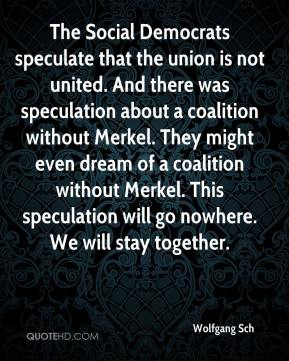 Wolfgang Sch  - The Social Democrats speculate that the union is not united. And there was speculation about a coalition without Merkel. They might even dream of a coalition without Merkel. This speculation will go nowhere. We will stay together.