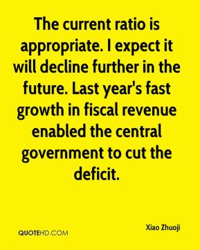 Xiao Zhuoji  - The current ratio is appropriate. I expect it will decline further in the future. Last year's fast growth in fiscal revenue enabled the central government to cut the deficit.