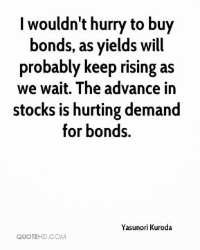 Yasunori Kuroda  - I wouldn't hurry to buy bonds, as yields will probably keep rising as we wait. The advance in stocks is hurting demand for bonds.