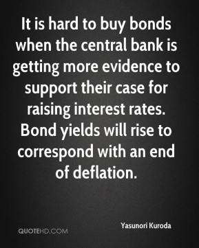 Yasunori Kuroda  - It is hard to buy bonds when the central bank is getting more evidence to support their case for raising interest rates. Bond yields will rise to correspond with an end of deflation.