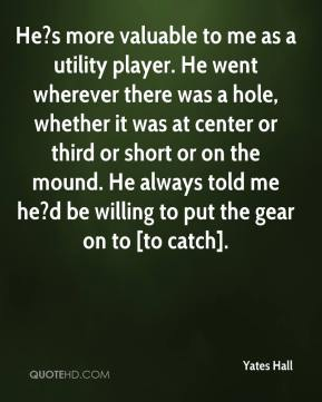 Yates Hall  - He?s more valuable to me as a utility player. He went wherever there was a hole, whether it was at center or third or short or on the mound. He always told me he?d be willing to put the gear on to [to catch].