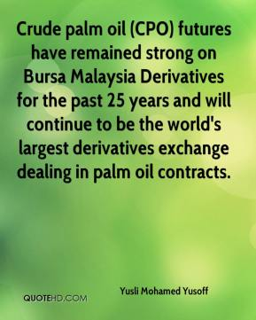 Yusli Mohamed Yusoff  - Crude palm oil (CPO) futures have remained strong on Bursa Malaysia Derivatives for the past 25 years and will continue to be the world's largest derivatives exchange dealing in palm oil contracts.