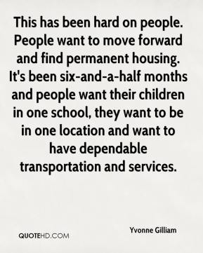 Yvonne Gilliam  - This has been hard on people. People want to move forward and find permanent housing. It's been six-and-a-half months and people want their children in one school, they want to be in one location and want to have dependable transportation and services.