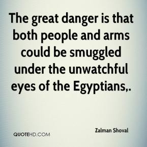 Zalman Shoval  - The great danger is that both people and arms could be smuggled under the unwatchful eyes of the Egyptians.
