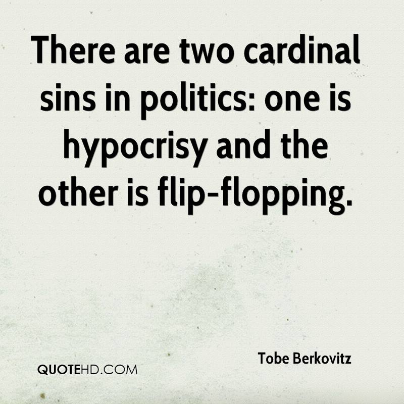 There are two cardinal sins in politics: one is hypocrisy and the other is flip-flopping.