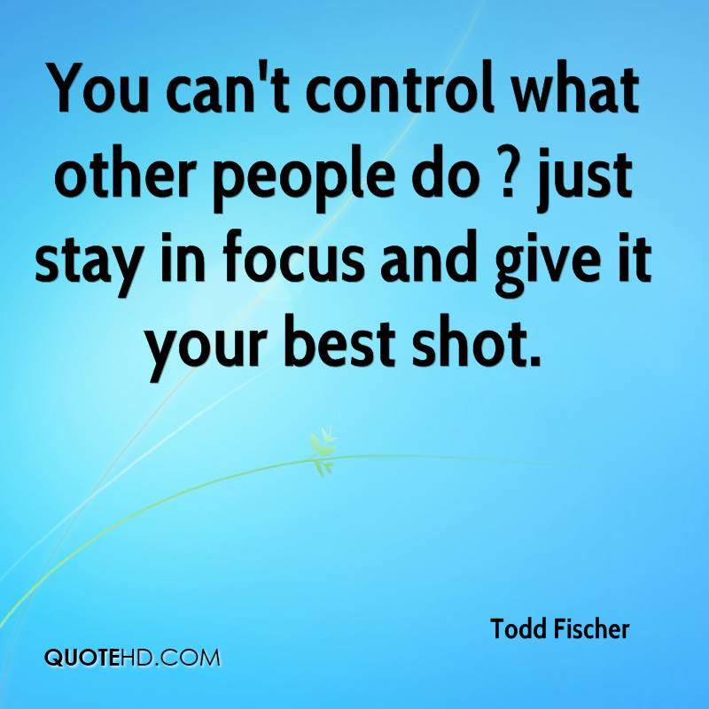 Focus On What You Can Control Quotes: Todd Fischer Quotes