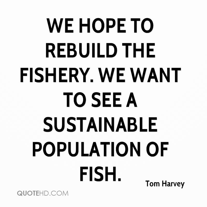 We hope to rebuild the fishery. We want to see a sustainable population of fish.