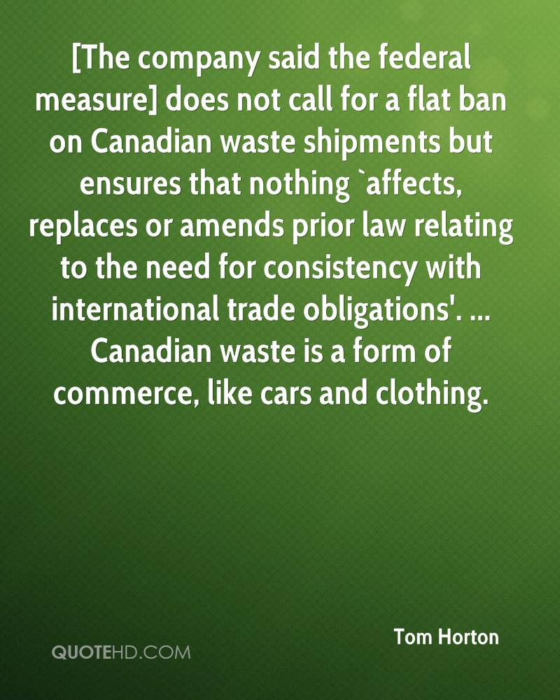 [The company said the federal measure] does not call for a flat ban on Canadian waste shipments but ensures that nothing `affects, replaces or amends prior law relating to the need for consistency with international trade obligations'. ... Canadian waste is a form of commerce, like cars and clothing.