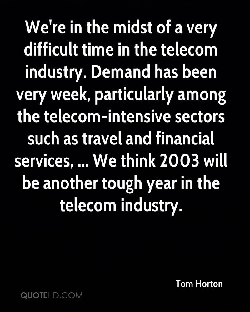 We're in the midst of a very difficult time in the telecom industry. Demand has been very week, particularly among the telecom-intensive sectors such as travel and financial services, ... We think 2003 will be another tough year in the telecom industry.